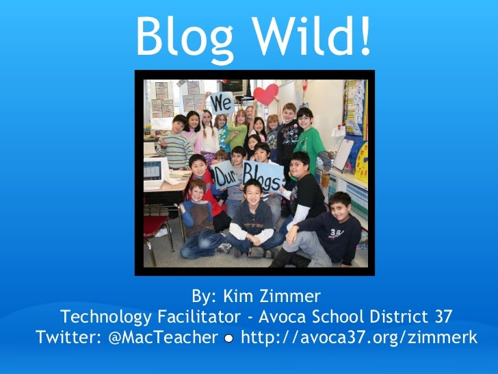 Blog Wild! By: Kim Zimmer Technology Facilitator - Avoca School District 37 Twitter: @MacTeacher    http://avoca37.org/zim...