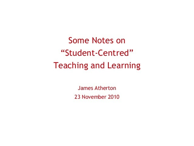 "Some Notes on ""Student-Centred"" Teaching and Learning James Atherton 23 November 2010"