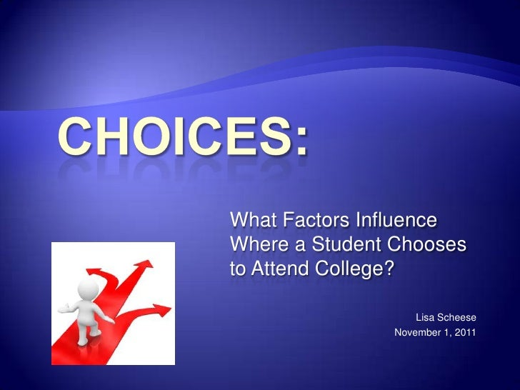What Factors InfluenceWhere a Student Choosesto Attend College?                   Lisa Scheese               November 1, 2...