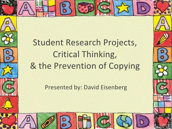 Student Research Projects,  Critical Thinking,  & the Prevention of Copying  Presented by: David Eisenberg
