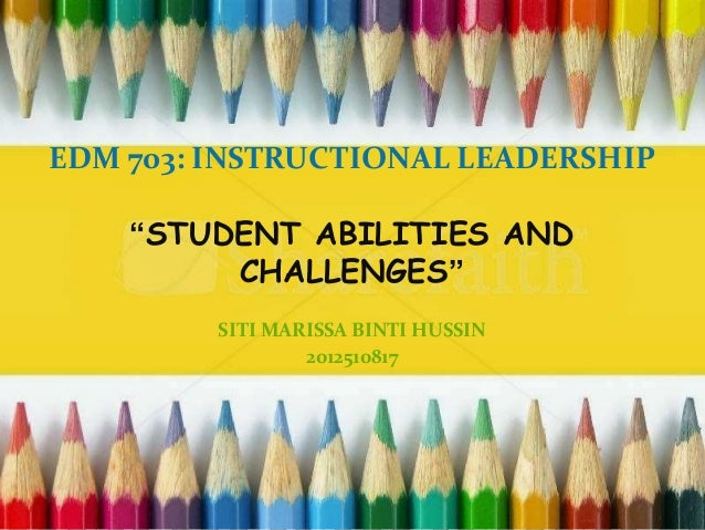 "EDM 703: INSTRUCTIONAL LEADERSHIP ""STUDENT ABILITIES AND CHALLENGES"" SITI MARISSA BINTI HUSSIN 2012510817"
