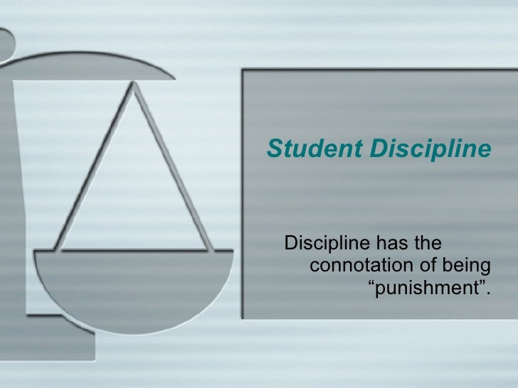 "Student Discipline Discipline has the  connotation of being ""punishment""."