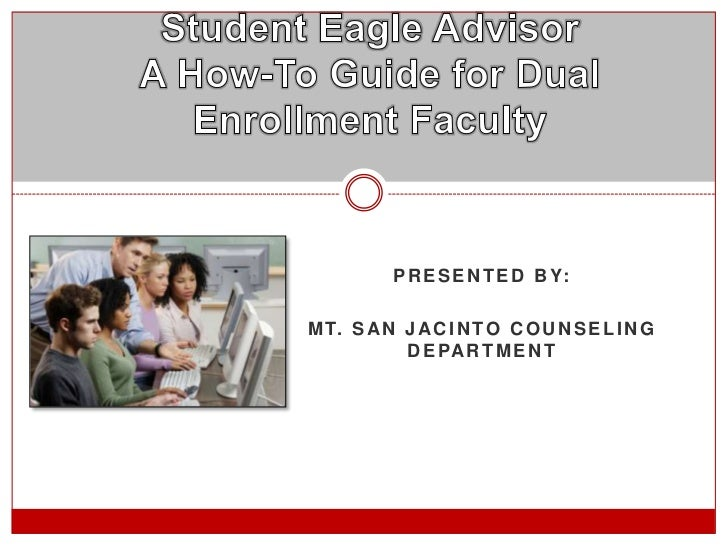 Student Eagle AdvisorA How-To Guide for Dual Enrollment Faculty<br />Presented by:<br />Mt. San Jacinto counseling departm...