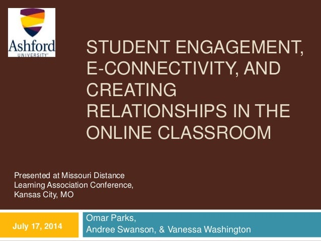 STUDENT ENGAGEMENT, E-CONNECTIVITY, AND CREATING RELATIONSHIPS IN THE ONLINE CLASSROOM Omar Parks, Andree Swanson, & Vanes...