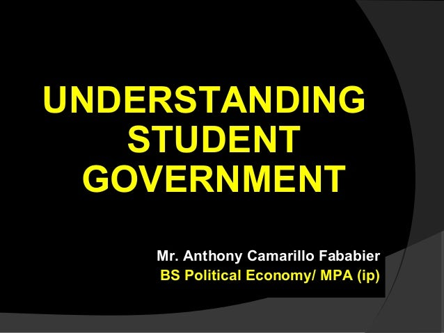 UNDERSTANDING STUDENT GOVERNMENT Mr. Anthony Camarillo Fababier BS Political Economy/ MPA (ip)