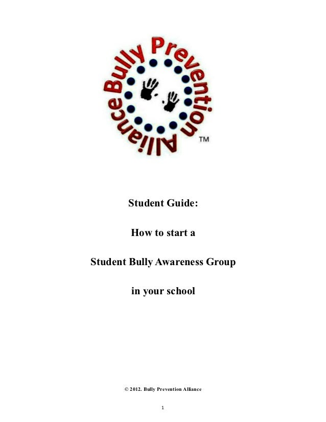 Student Guide:        How to start aStudent Bully Awareness Group        in your school      © 2012. Bully Prevention Alli...