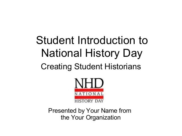 Student Introduction to National History Day Creating Student Historians Presented by Your Name from the Your Organization