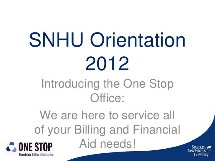 SNHU Orientation    2012 Introducing the One Stop            Office: We are here to service allof your Billing and Financi...