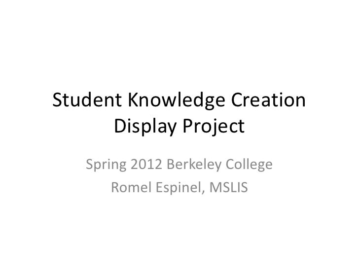 Student Knowledge Creation      Display Project   Spring 2012 Berkeley College       Romel Espinel, MSLIS
