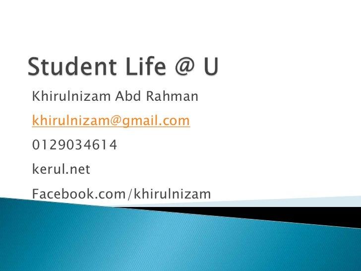 Student Life @ U<br />KhirulnizamAbdRahman<br />khirulnizam@gmail.com<br />0129034614<br />kerul.net <br />Facebook.com/kh...