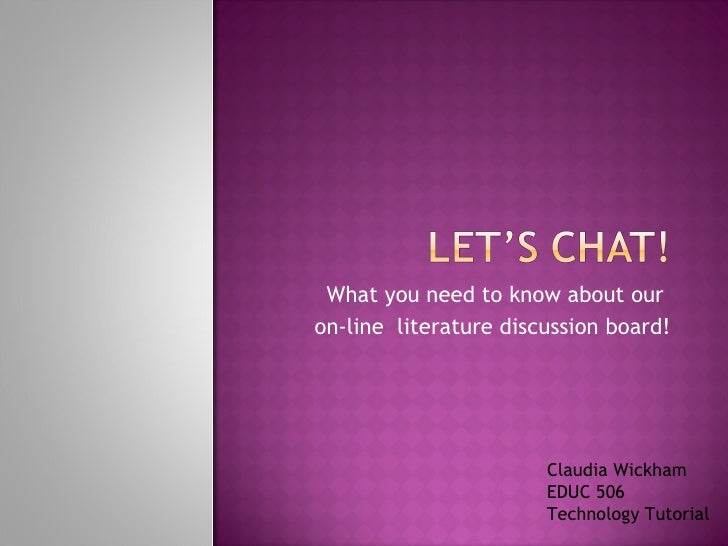 What you need to know about our  on-line  literature discussion board! Claudia Wickham EDUC 506 Technology Tutorial