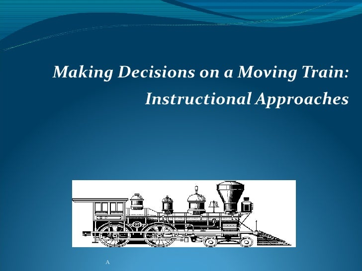 Making Decisions on a Moving Train:          Instructional Approaches      A