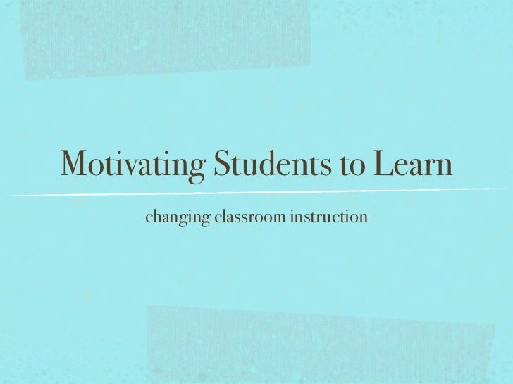 Motivating Students to Learn       changing classroom instruction