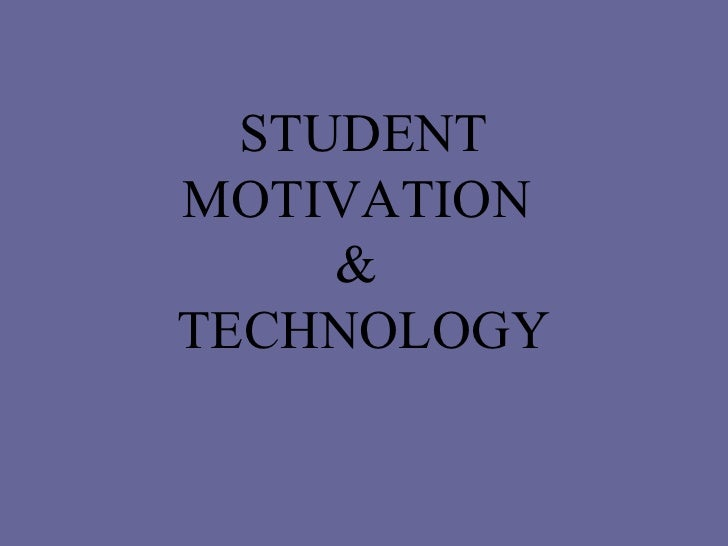 STUDENT MOTIVATION  &  TECHNOLOGY