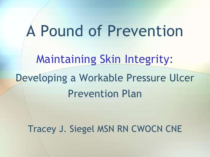 A Pound of Prevention Maintaining Skin Integrity: Developing a Workable Pressure Ulcer Prevention Plan Tracey J. Siegel MS...