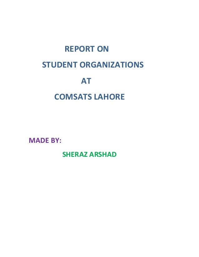 REPORT ON   STUDENT ORGANIZATIONS               AT      COMSATS LAHOREMADE BY:           SHERAZ ARSHAD