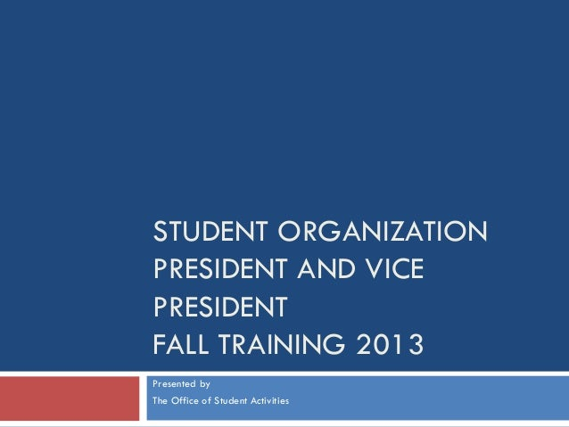 STUDENT ORGANIZATION PRESIDENT AND VICE PRESIDENT FALL TRAINING 2013 Presented by The Office of Student Activities