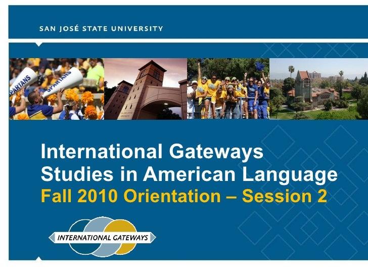 International Gateways  Studies in American Language Fall 2010 Orientation – Session 2