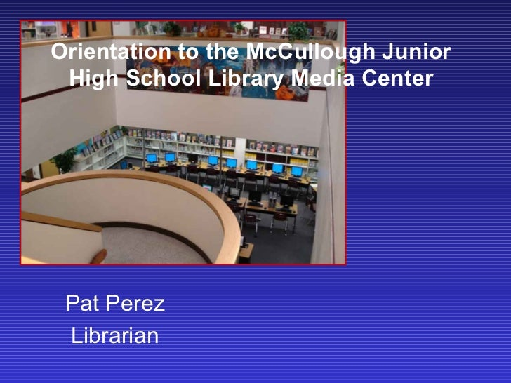 Orientation to the McCullough Junior High School Library Media Center Pat Perez Librarian
