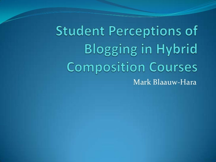 Student Perceptions of Blogging in Hybrid Composition Courses<br />Mark Blaauw-Hara<br />