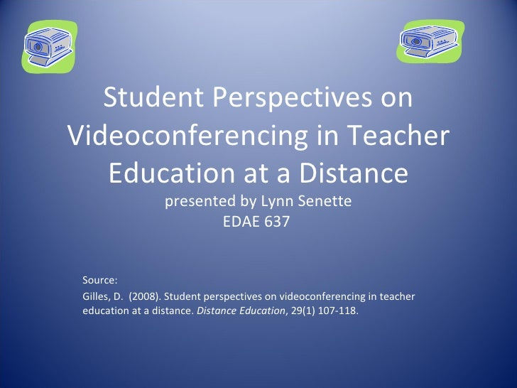 Student Perspectives on Videoconferencing in Teacher Education at a Distance presented by Lynn Senette EDAE 637  Source: G...