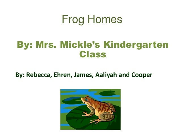 Frog Homes By: Mrs. Mickle's Kindergarten Class By: Rebecca, Ehren, James, Aaliyah and Cooper