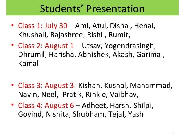 Students' Presentation • Class 1: July 30 – Ami, Atul, Disha , Henal, Khushali, Rajashree, Rishi , Rumit, • Class 2: Augus...