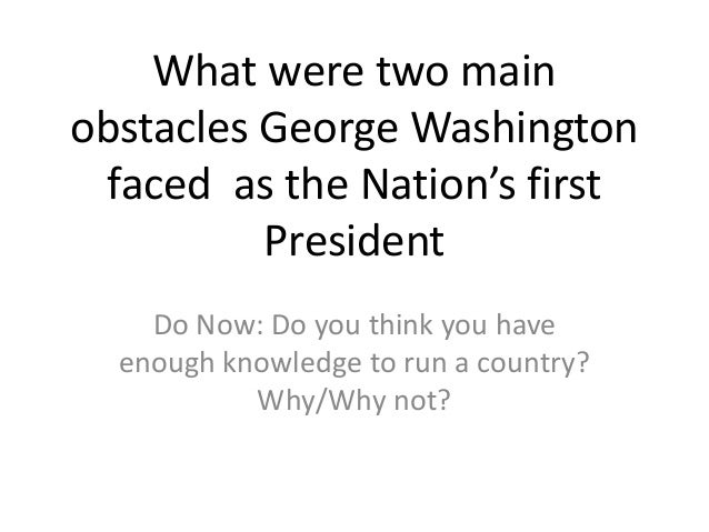 challenges george washington faced as president Find out about the 5 challenges washington faced as the first president.