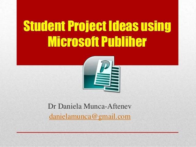 Student Project Ideas using    Microsoft Publiher    Dr Daniela Munca-Aftenev    danielamunca@gmail.com