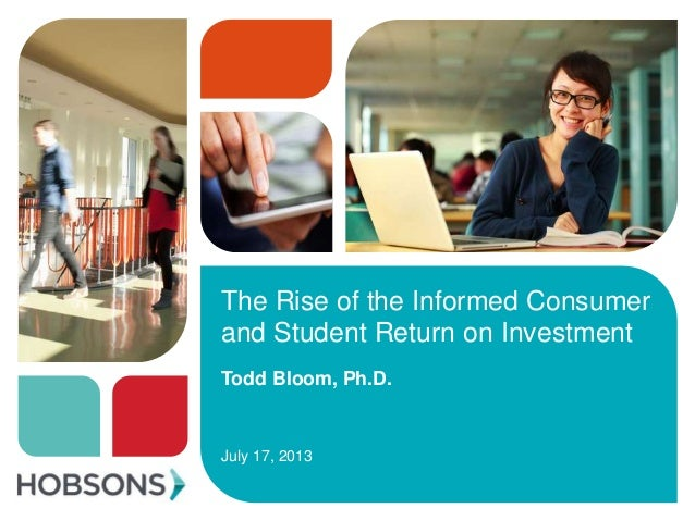 The Rise of the Informed Consumer and Student Return on Investment Todd Bloom, Ph.D. July 17, 2013