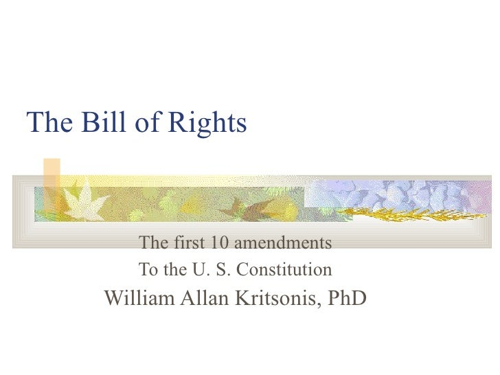 The Bill of Rights The first 10 amendments To the U. S. Constitution William Allan Kritsonis, PhD