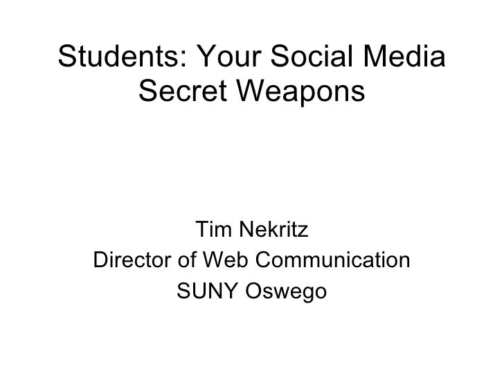 Students: Your Social Media Secret Weapons Tim Nekritz Director of Web Communication SUNY Oswego