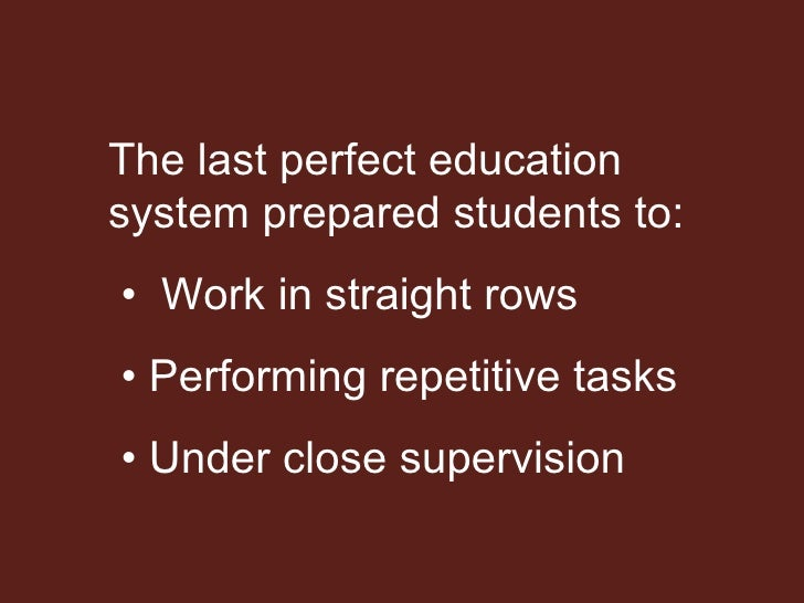 The last perfect education system prepared students to: •  Work in straight rows •  Performing repetitive tasks •  Under c...