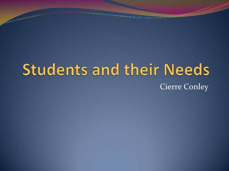 Students and their Needs<br />Cierre Conley<br />