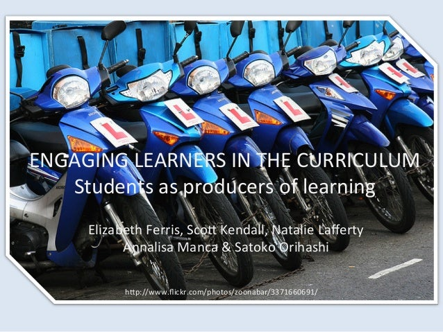 ENGAGING	  LEARNERS	  IN	  THE	  CURRICULUM	  Students	  as	  producers	  of	  learning	  Elizabeth	  Ferris,	  ScoC	  Ken...