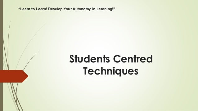 "Students Centred Techniques ""Learn to Learn! Develop Your Autonomy in Learning!"""