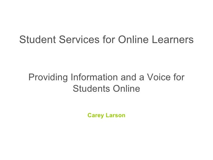 Student Services for Online Learners  Providing Information and a Voice for Students Online Carey Larson