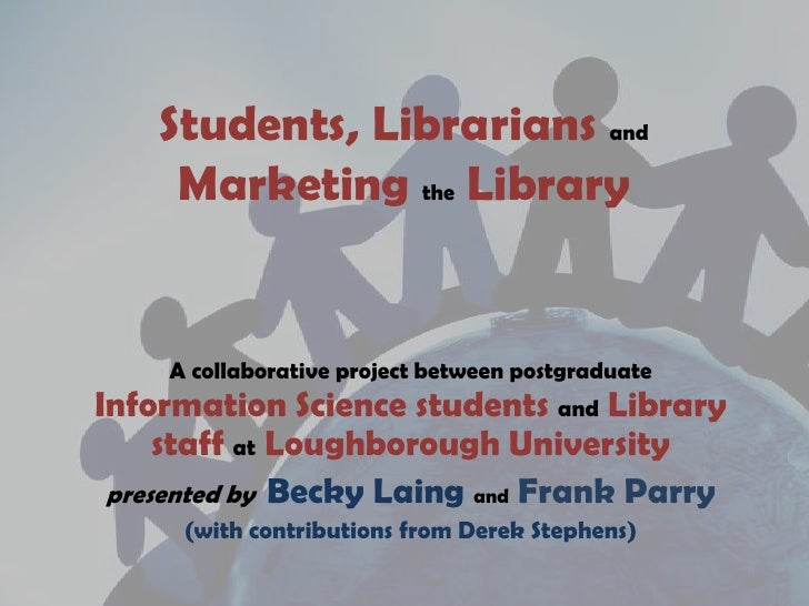 Students, LibrariansandMarketingtheLibrary<br />A collaborative project between postgraduateInformation Science students a...