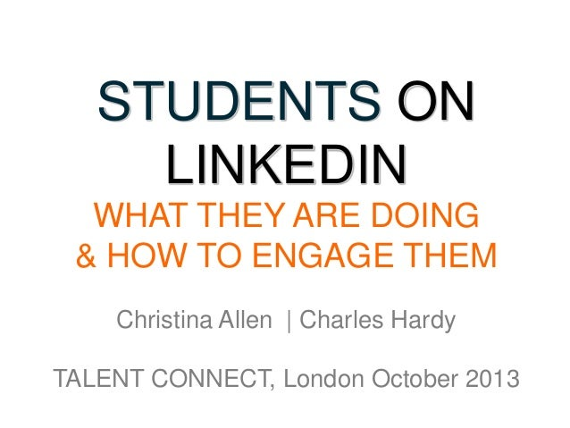 STUDENTS ON LINKEDIN WHAT THEY ARE DOING & HOW TO ENGAGE THEM Christina Allen | Charles Hardy TALENT CONNECT, London Octob...