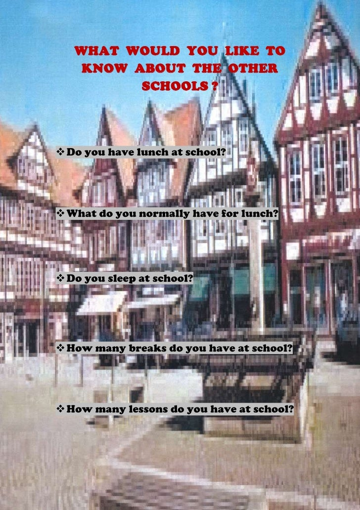WHAT WOULD YOU LIKE TO    KNOW ABOUT THE OTHER          SCHOOLS ? Do you have lunch at school? What do you normally have...