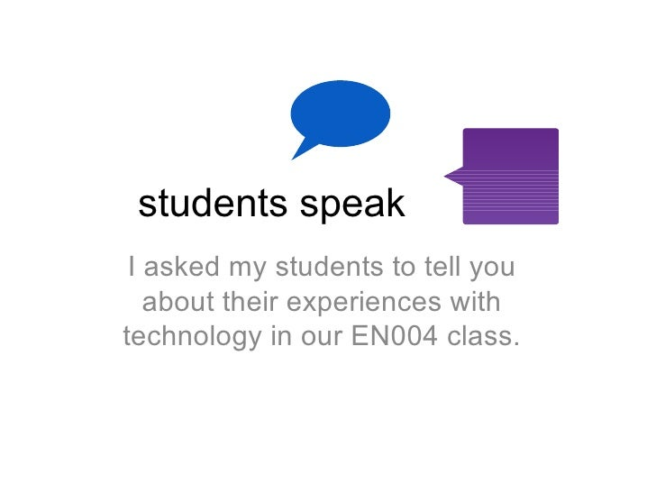 students speak <ul><li>I asked my students to tell you about their experiences with technology in our EN004 class. </li></ul>