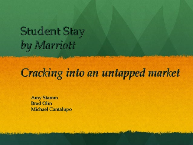 Student Stay by Marriott Cracking into an untapped market Amy Stamm Brad Olin Michael Cantalupo