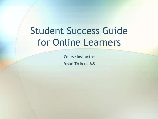 Student Success Guide for Online Learners Course Instructor Susan Tolbert, MS
