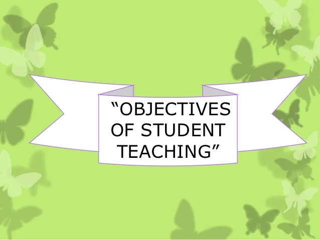 """OBJECTIVESOF STUDENT TEACHING"""