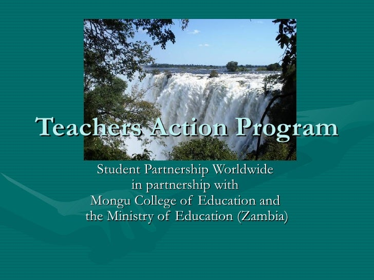 Teachers Action Program Student Partnership Worldwide  in partnership with  Mongu College of Education and  the Ministry o...