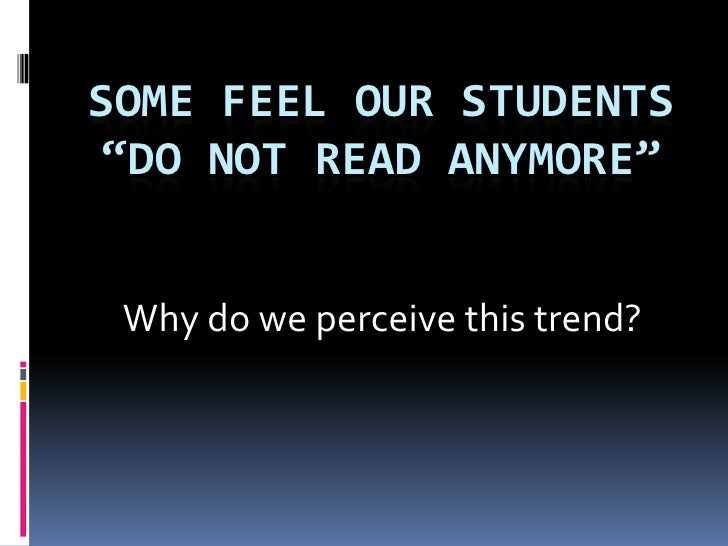 """Some Feel our Students """"Do not read anymore""""<br />Why do we perceive this trend?<br />"""
