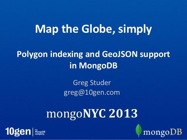 Map the Globe, simplyPolygon indexing and GeoJSON supportin MongoDBGreg Studergreg@10gen.commongoNYC 2013