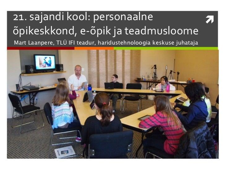 21. sajandi kool: personaalne       õpikeskkond, e-õpik ja teadmusloomeMart Laanpere, TLÜ IFI teadur, haridustehnoloogia ...