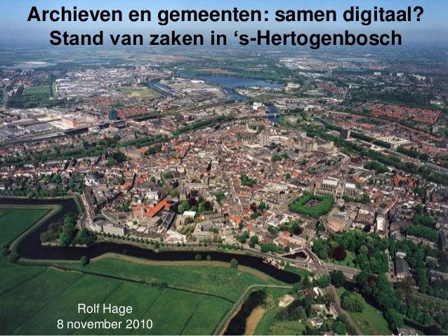 Archieven en gemeenten: samen digitaal? Stand van zaken in 's-Hertogenbosch Rolf Hage 8 november 2010