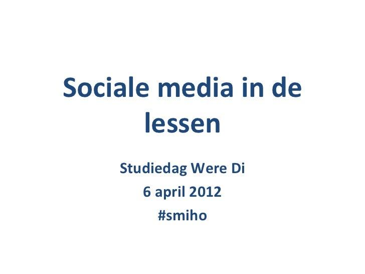 Sociale media in de       lessen    Studiedag Were Di       6 april 2012         #smiho